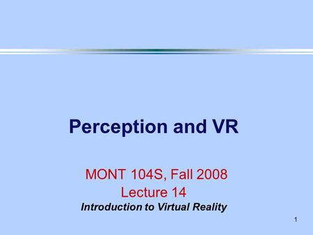1 Perception and VR MONT 104S, Fall 2008 Lecture 14 Introduction to Virtual Reality.