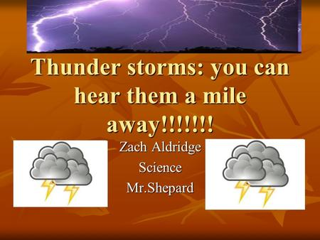 Thunder storms: you can hear them a mile away!!!!!!! Zach Aldridge ScienceMr.Shepard.