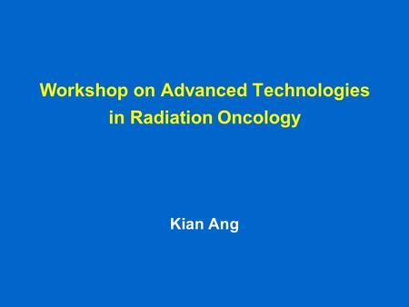 Workshop on Advanced Technologies in Radiation Oncology Kian Ang.
