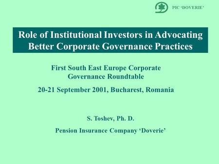 Role of Institutional Investors in Advocating Better Corporate Governance Practices S. Toshev, Ph. D. Pension Insurance Company 'Doverie' PIC 'DOVERIE'