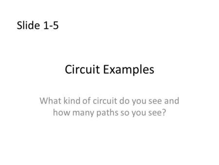 Circuit Examples What kind of circuit do you see and how many paths so you see? Slide 1-5.