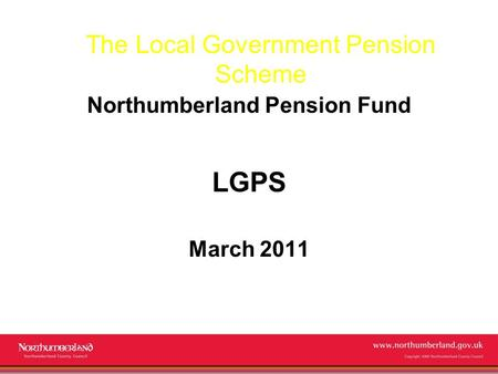 Www.northumberland.gov.uk Copyright 2009 Northumberland County Council The Local Government Pension Scheme Northumberland Pension Fund LGPS March 2011.