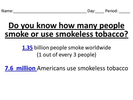 Name:_________________________________ Day:____ Period: _____ Do you know how many people smoke or use smokeless tobacco? 1.35 billion people smoke worldwide.