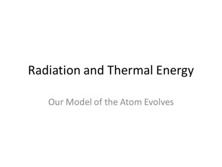 Radiation and Thermal Energy Our Model of the Atom Evolves.