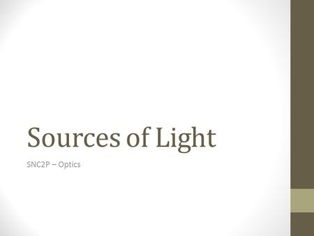 Sources of Light SNC2P – Optics. The Production of Light Objects that produce light are said to be luminous. Ex: star, burning candle, light bulb… Objects.