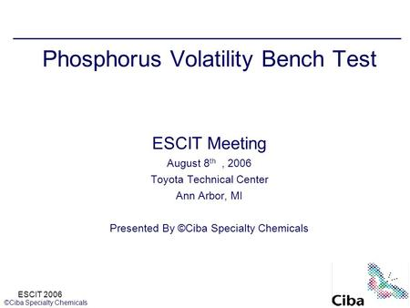 ESCIT 2006 ©Ciba Specialty Chemicals Phosphorus Volatility Bench Test ESCIT Meeting August 8 th, 2006 Toyota Technical Center Ann Arbor, MI Presented By.