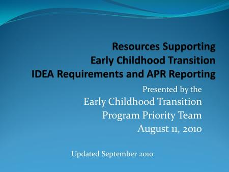 Presented by the Early Childhood Transition Program Priority Team August 11, 2010 Updated September 2010.