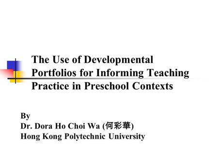 The Use of Developmental Portfolios for Informing Teaching Practice in Preschool Contexts By Dr. Dora Ho Choi Wa ( 何彩華 ) Hong Kong Polytechnic University.
