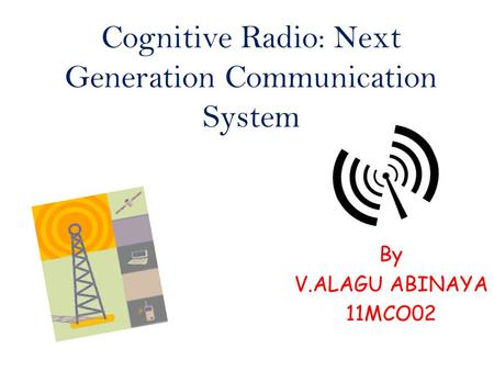 Cognitive Radio: Next Generation Communication System By V.ALAGU ABINAYA 11MCO02.