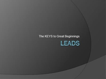 The KEYS to Great Beginnings. Leads  Leads are the light in a dark room that allow the readers to begin to figure out what will happen in your story.