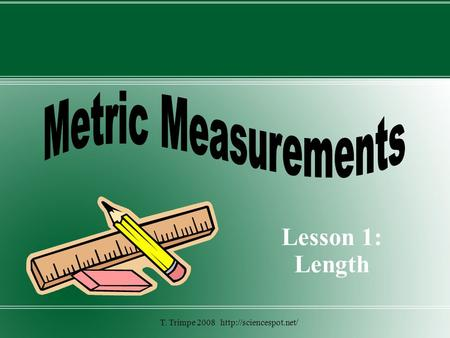 T. Trimpe 2008 http://sciencespot.net/ Metric Measurements Lesson 1: Length T. Trimpe 2008 http://sciencespot.net/