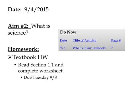 Date: 9/4/2015 Aim #2: What is science? Homework:  Textbook HW  Read Section 1.1 and complete worksheet.  Due Tuesday 9/8 Do Now: DateTitle of ActivityPage.
