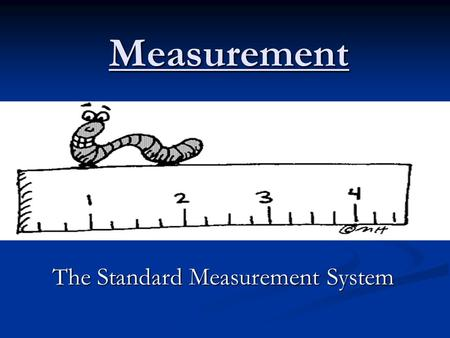 Measurement The Standard Measurement System. Standard Measurement System (SI) Universal METRIC system used to measure length, volume, mass, density, temperature,