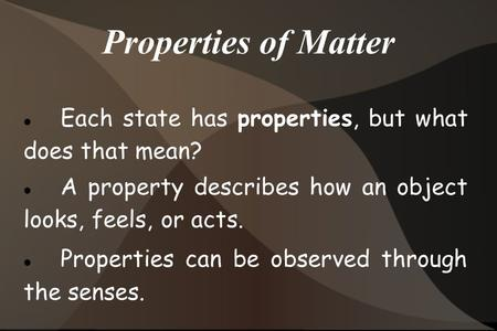 Properties of Matter Each state has properties, but what does that mean? A property describes how an object looks, feels, or acts. Properties can be observed.