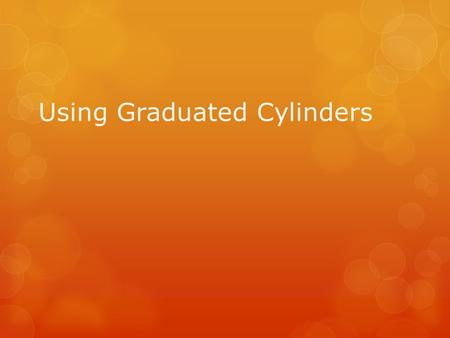 Using Graduated Cylinders. Graduated Cylinders:  Units: mL (metrics)  Never measure at supply table  Keep near the center of your work area. Keep the.