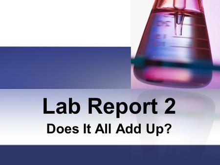 Lab Report 2 Does It All Add Up?. Title Page Name of Lab, Name of Student, Date, Period, Subject Name of Lab: Does It All Add Up? The Rest should be self.