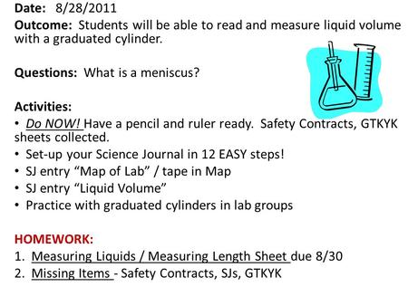 Date: 8/28/2011 Outcome: Students will be able to read and measure liquid volume with a graduated cylinder. Questions: What is a meniscus? Activities: