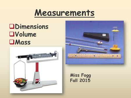 Measurements  Dimensions  Volume  Mass Miss Fogg Fall 2015.