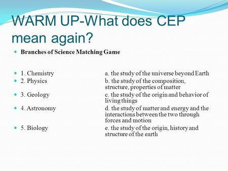 WARM UP-What does CEP mean again? Branches of Science Matching Game 1. Chemistry a. the study of the universe beyond Earth 2. Physics b. the study of the.