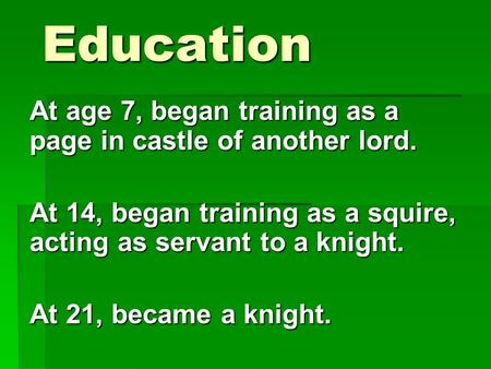 Education At age 7, began training as a page in castle of another lord. At 14, began training as a squire, acting as servant to a knight. At 21, became.