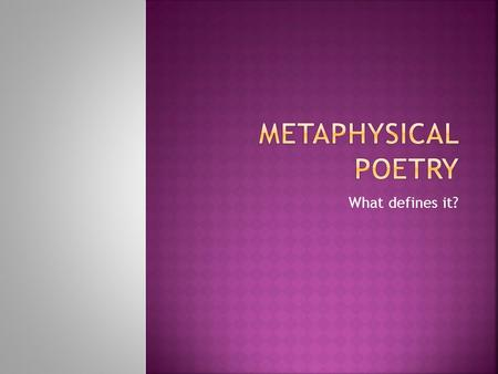 What defines it?.  Metaphysical poetry is concerned with the whole experience of man, but the intelligence, learning and seriousness of the poets means.