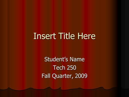 Insert Title Here Student's Name Tech 250 Fall Quarter, 2009.