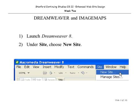 Slide 1 (of 16) 1) Launch Dreamweaver 8. 2)Under Site, choose New Site. Stanford Continuing Studies CS 22 · Enhanced Web Site Design Week Two DREAMWEAVER.