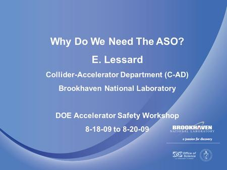 Why Do We Need The ASO? E. Lessard Collider-Accelerator Department (C-AD) Brookhaven National Laboratory DOE Accelerator Safety Workshop 8-18-09 to 8-20-09.