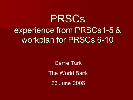 PRSCs experience from PRSCs1-5 & workplan for PRSCs 6-10 Carrie Turk The World Bank 23 June 2006.