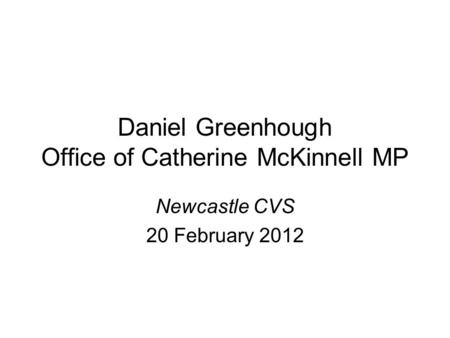 Daniel Greenhough Office of Catherine McKinnell MP Newcastle CVS 20 February 2012.