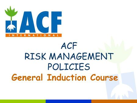 ACF RISK MANAGEMENT POLICIES General Induction Course.