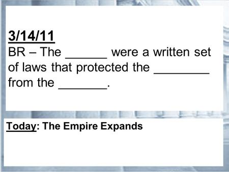 3/14/11 BR – The ______ were a written set of laws that protected the ________ from the _______. Today: The Empire Expands.