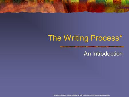 The Writing Process* An Introduction * Adapted from the second edition of The Penguin Handbook, by Lester Faigley.