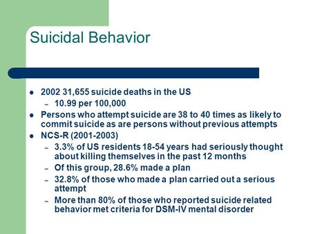 Suicidal Behavior 2002 31,655 suicide deaths in the US – 10.99 per 100,000 Persons who attempt suicide are 38 to 40 times as likely to commit suicide as.
