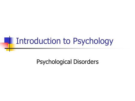 Introduction to Psychology Psychological Disorders.