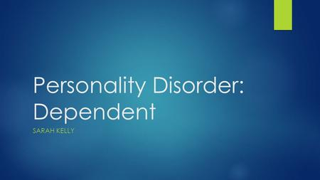 Personality Disorder: Dependent SARAH KELLY. Definition  Dependent personality disorder is characterized by a long-standing need for the person to be.