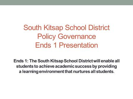 South Kitsap School District Policy Governance Ends 1 Presentation Ends 1: The South Kitsap School District will enable all students to achieve academic.