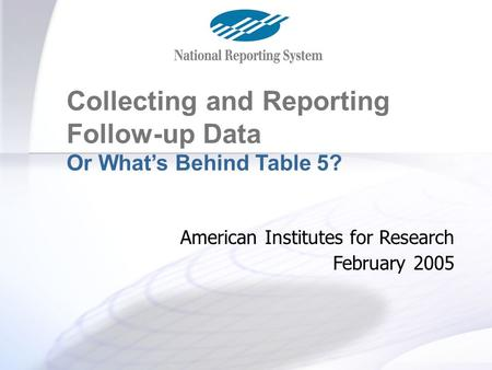 Table 5 and Follow-up Collecting and Reporting Follow-up Data Or What's Behind Table 5? American Institutes for Research February 2005.