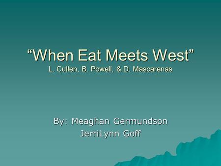 """When Eat Meets West"" L. Cullen, B. Powell, & D. Mascarenas By: Meaghan Germundson JerriLynn Goff."