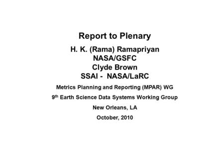 Report to Plenary H. K. (Rama) Ramapriyan NASA/GSFC Clyde Brown SSAI - NASA/LaRC Metrics Planning and Reporting (MPAR) WG 9 th Earth Science Data Systems.