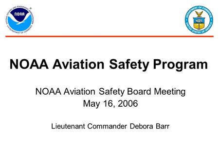 NOAA Aviation Safety Board Meeting May 16, 2006 Lieutenant Commander Debora Barr NOAA Aviation Safety Program.