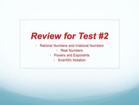 Review for Test #2 Rational Numbers and Irrational Numbers Real Numbers Powers and Exponents Scientific Notation.