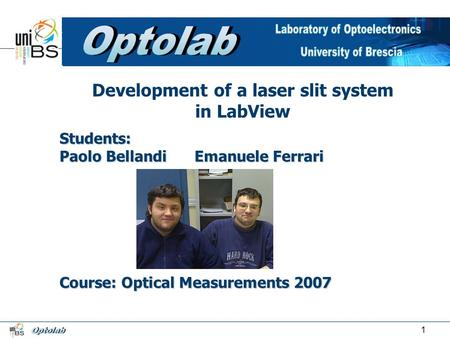 1 Students: Paolo BellandiEmanuele Ferrari Course: Optical Measurements 2007 Development of a laser slit system in LabView.