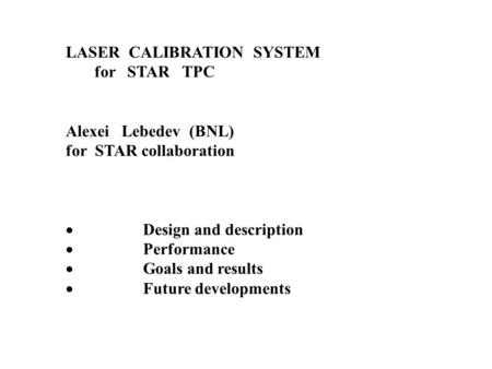 LASER CALIBRATION SYSTEM for STAR TPC Alexei Lebedev (BNL) for STAR collaboration  Design and description  Performance  Goals and results  Future developments.