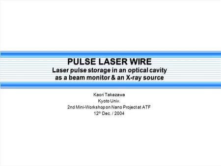PULSE LASER WIRE Laser pulse storage in an optical cavity as a beam monitor & an X-ray source Kaori Takezawa Kyoto Univ. 2nd Mini-Workshop on Nano Project.