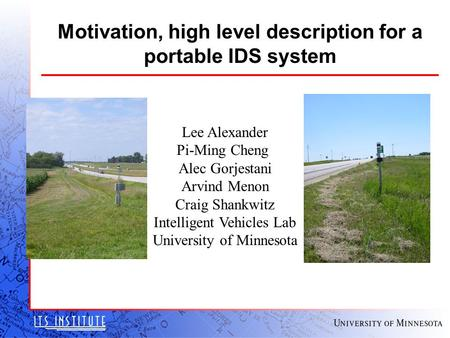 Motivation, high level description for a portable IDS system Lee Alexander Pi-Ming Cheng Alec Gorjestani Arvind Menon Craig Shankwitz Intelligent Vehicles.