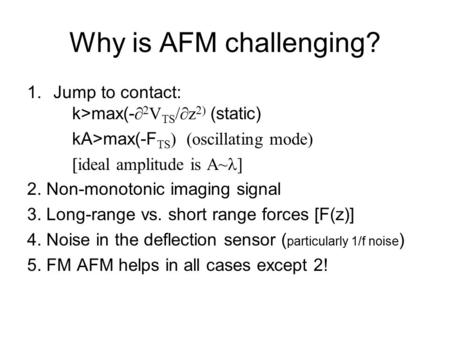 Why is AFM challenging? 1.Jump to contact: k>max(-   V TS /  z  (static) kA>max(-F TS  oscillating mode)  ideal amplitude is A~ ] 2. Non-monotonic.
