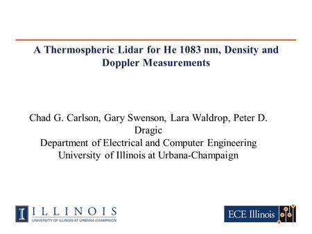A Thermospheric Lidar for He 1083 nm, Density and Doppler Measurements Chad G. Carlson, Gary Swenson, Lara Waldrop, Peter D. Dragic Department of Electrical.