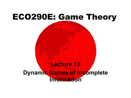 ECO290E: Game Theory Lecture 13 Dynamic Games of Incomplete Information.
