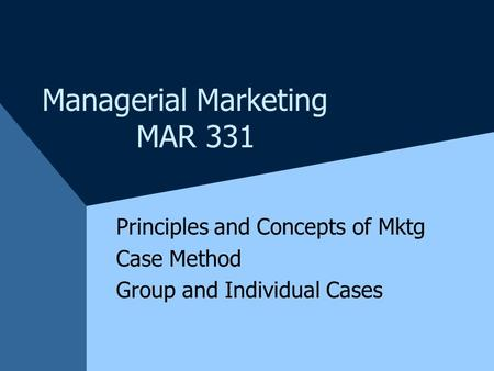 Managerial Marketing MAR 331 Principles and Concepts of Mktg Case Method Group and Individual Cases.